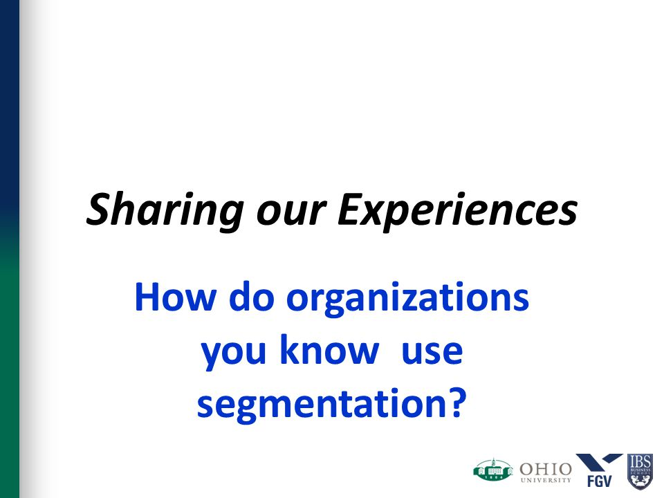 Sharing our Experiences How do organizations you know use segmentation?