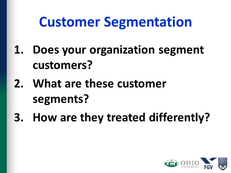 Customer Segmentation 1.Does your organization segment customers? 2.What are these customer segments? 3.How are they treated differently?