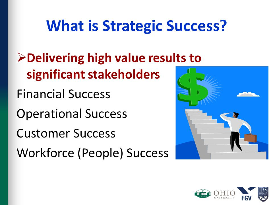 What is Strategic Success?  Delivering high value results to significant stakeholders Financial Success Operational Success Customer Success Workforc