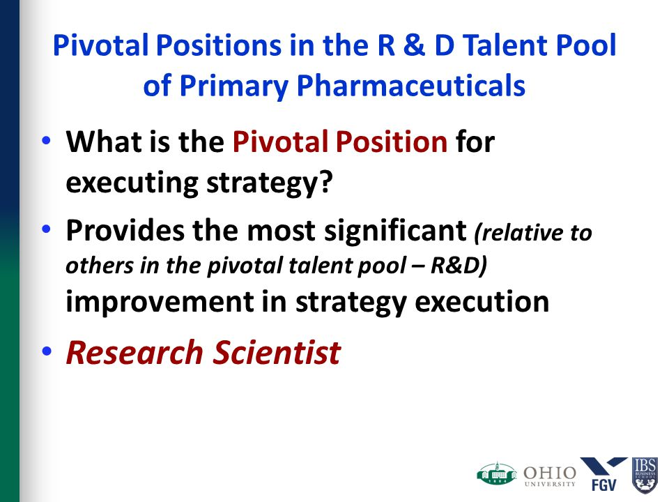 Pivotal Positions in the R & D Talent Pool of Primary Pharmaceuticals What is the Pivotal Position for executing strategy? Provides the most significa