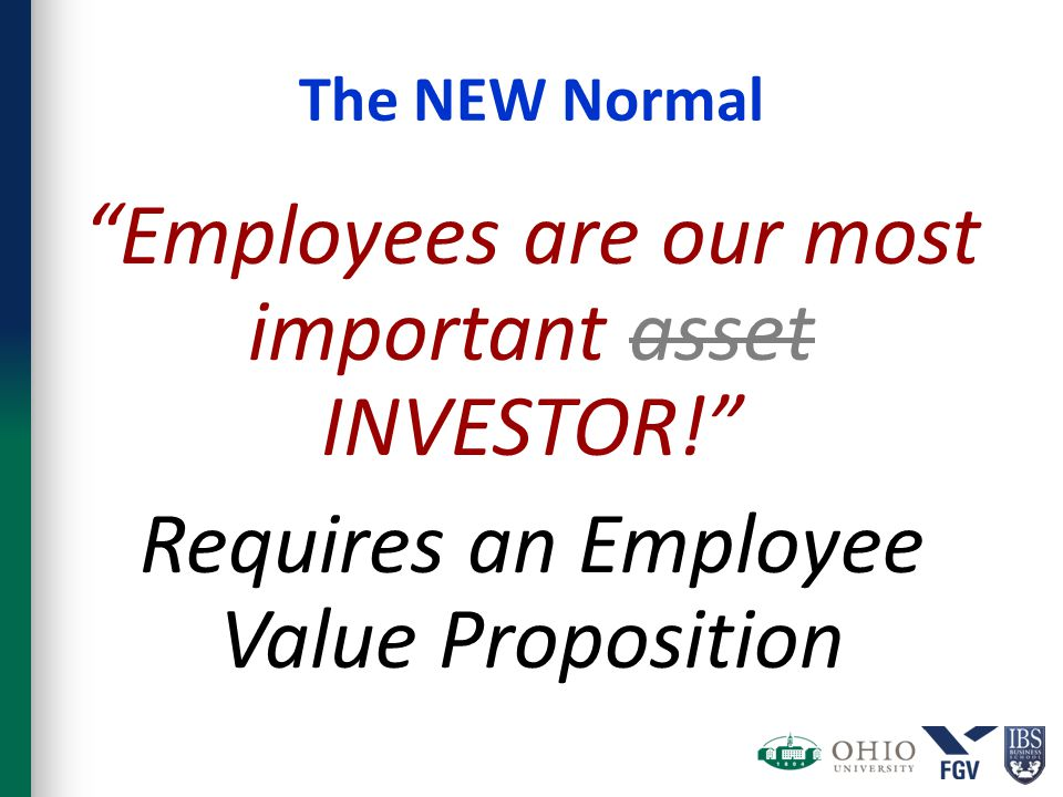 "The NEW Normal ""Employees are our most important asset INVESTOR!"" Requires an Employee Value Proposition"