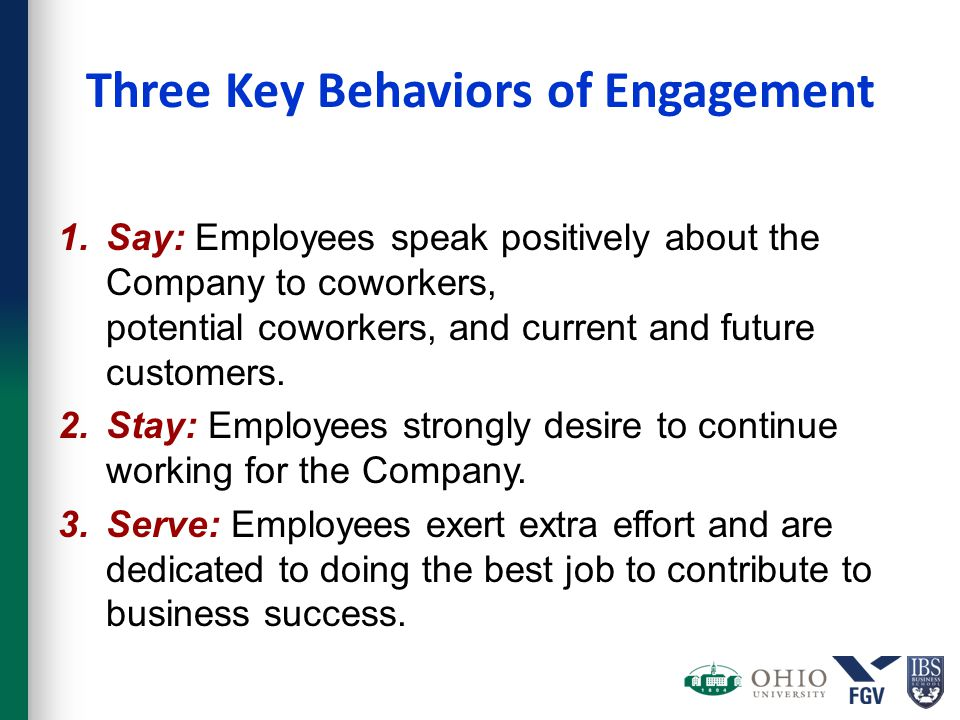 Three Key Behaviors of Engagement 1.Say: Employees speak positively about the Company to coworkers, potential coworkers, and current and future custom