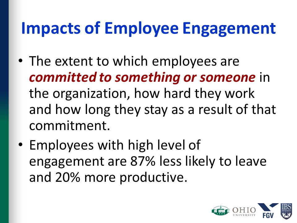Impacts of Employee Engagement The extent to which employees are committed to something or someone in the organization, how hard they work and how lon