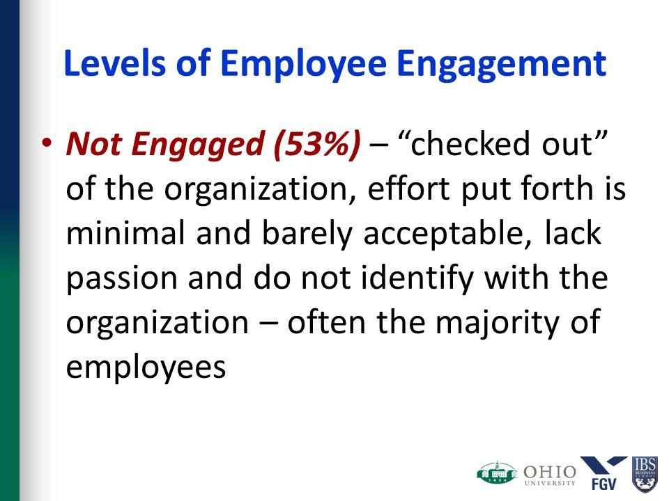 "Levels of Employee Engagement Not Engaged (53%) – ""checked out"" of the organization, effort put forth is minimal and barely acceptable, lack passion a"