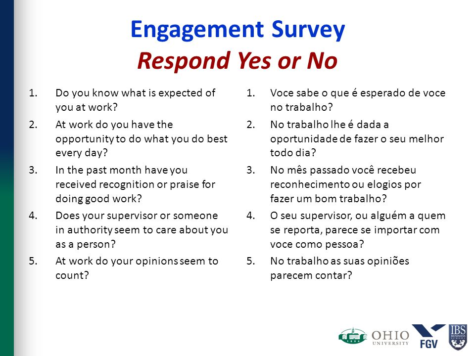 Engagement Survey Respond Yes or No 1.Do you know what is expected of you at work? 2.At work do you have the opportunity to do what you do best every