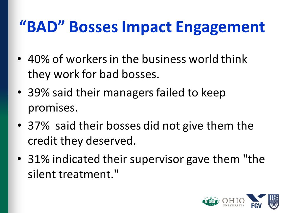 """BAD"" Bosses Impact Engagement 40% of workers in the business world think they work for bad bosses. 39% said their managers failed to keep promises. 3"