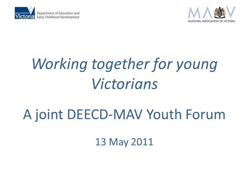 Working together for young Victorians A joint DEECD-MAV Youth Forum 13 May 2011