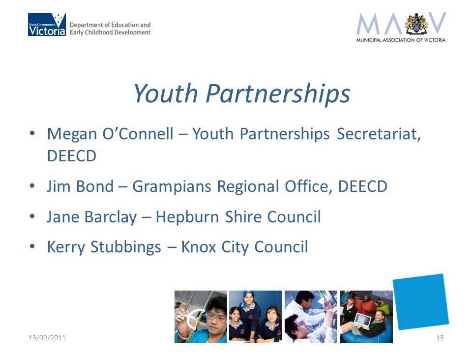 Youth Partnerships Megan O'Connell – Youth Partnerships Secretariat, DEECD Jim Bond – Grampians Regional Office, DEECD Jane Barclay – Hepburn Shire Council Kerry Stubbings – Knox City Council 13/09/201113