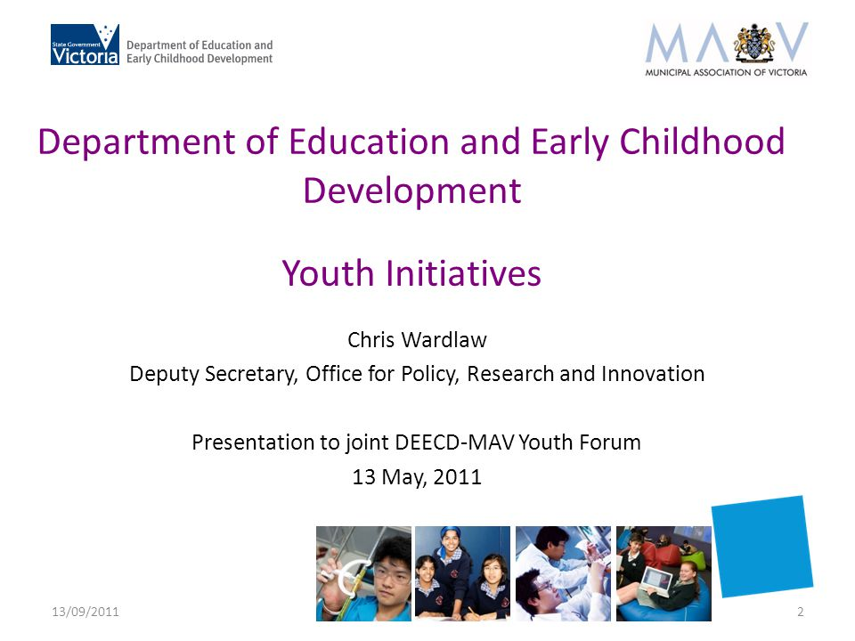 Department of Education and Early Childhood Development Youth Initiatives Chris Wardlaw Deputy Secretary, Office for Policy, Research and Innovation Presentation to joint DEECD-MAV Youth Forum 13 May, 2011 13/09/20112