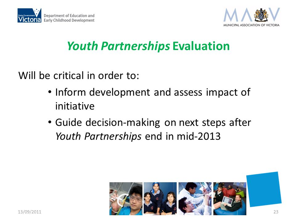 Youth Partnerships Evaluation Will be critical in order to: Inform development and assess impact of initiative Guide decision-making on next steps after Youth Partnerships end in mid-2013 13/09/201123