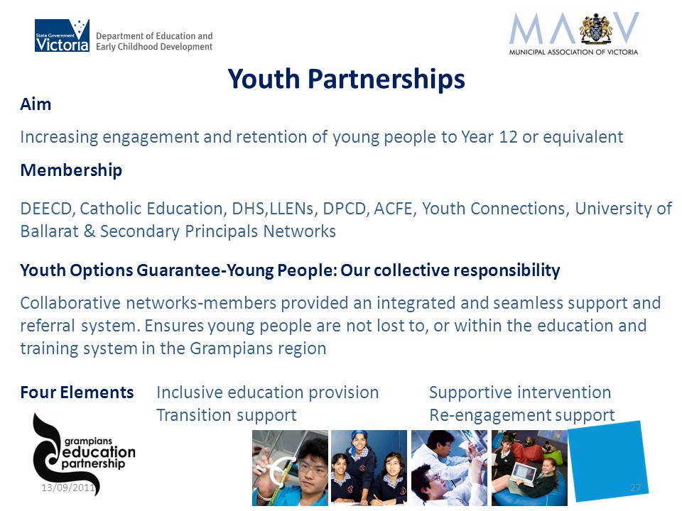 Aim Increasing engagement and retention of young people to Year 12 or equivalent Membership DEECD, Catholic Education, DHS,LLENs, DPCD, ACFE, Youth Connections, University of Ballarat & Secondary Principals Networks Youth Options Guarantee-Young People: Our collective responsibility Collaborative networks-members provided an integrated and seamless support and referral system.