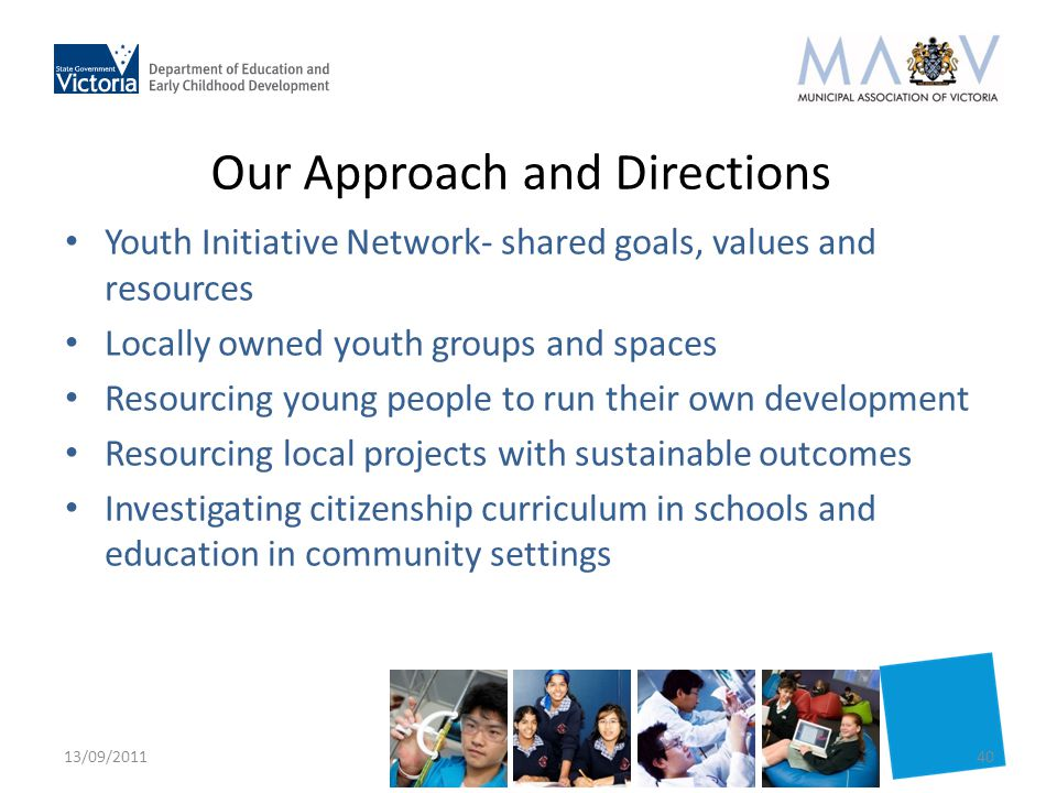 Our Approach and Directions Youth Initiative Network- shared goals, values and resources Locally owned youth groups and spaces Resourcing young people to run their own development Resourcing local projects with sustainable outcomes Investigating citizenship curriculum in schools and education in community settings 13/09/201140