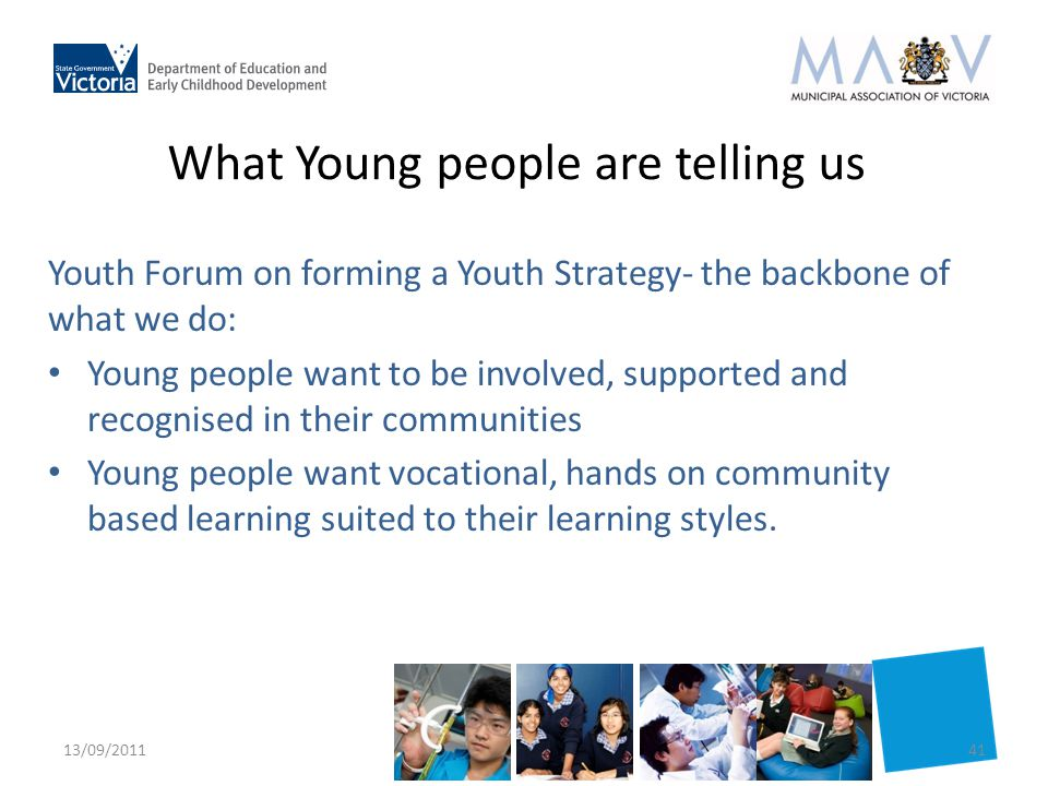 What Young people are telling us Youth Forum on forming a Youth Strategy- the backbone of what we do: Young people want to be involved, supported and recognised in their communities Young people want vocational, hands on community based learning suited to their learning styles.