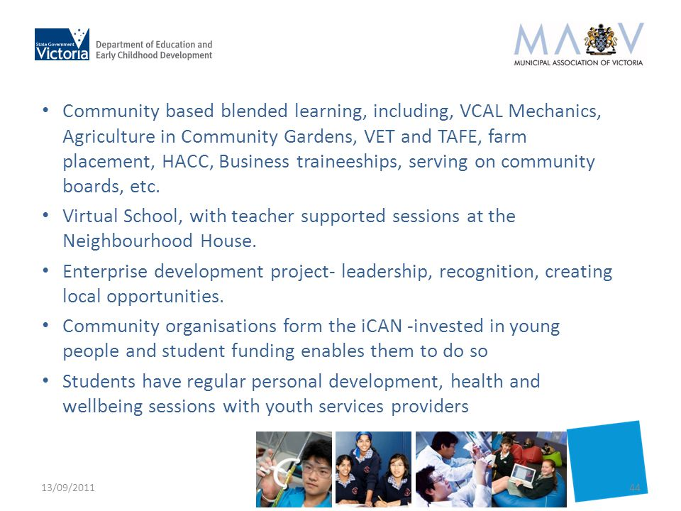 Community based blended learning, including, VCAL Mechanics, Agriculture in Community Gardens, VET and TAFE, farm placement, HACC, Business traineeships, serving on community boards, etc.