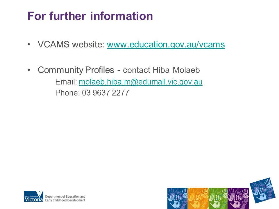 For further information VCAMS website: www.education.gov.au/vcamswww.education.gov.au/vcams Community Profiles - contact Hiba Molaeb Email: molaeb.hiba.m@edumail.vic.gov.aumolaeb.hiba.m@edumail.vic.gov.au Phone: 03 9637 2277