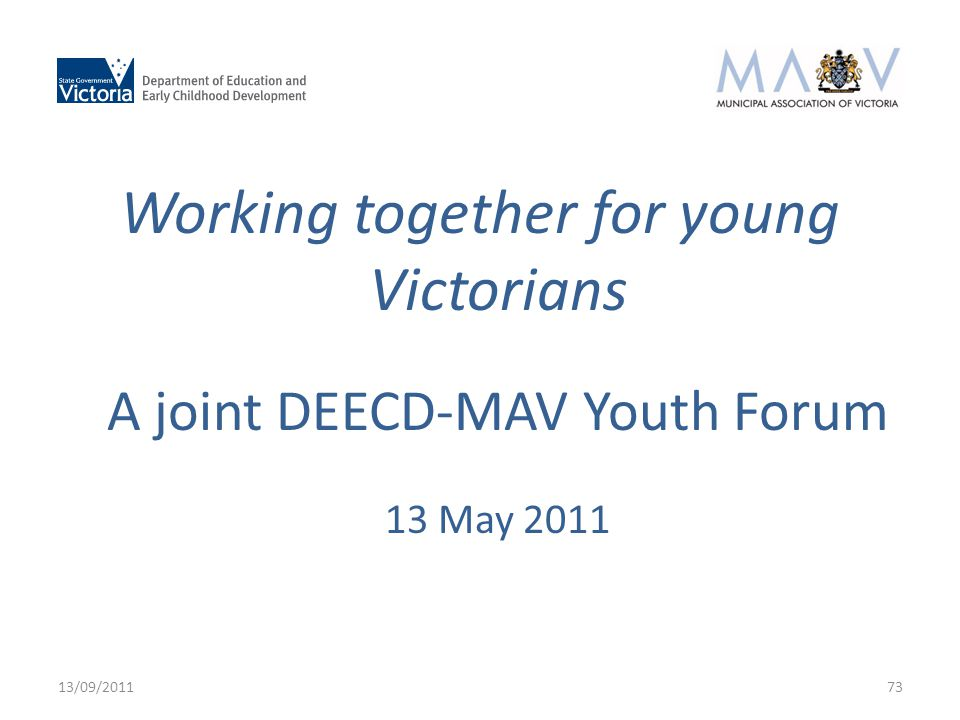 Working together for young Victorians A joint DEECD-MAV Youth Forum 13 May 2011 13/09/201173