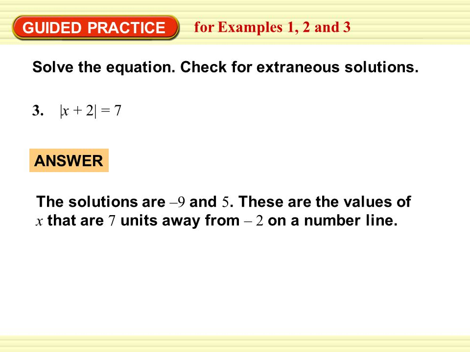 GUIDED PRACTICE Solve the equation. Check for extraneous solutions. 3. |x + 2| = 7 for Examples 1, 2 and 3 The solutions are –9 and 5. These are the v