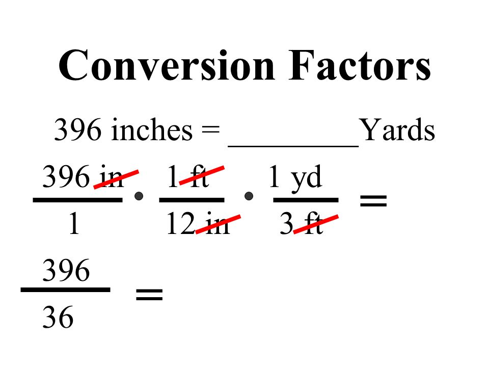 Conversion Factors 396 inches = ________Yards 396 in 1 ft 1 yd 1 12 in 3 ft 396 36 = =