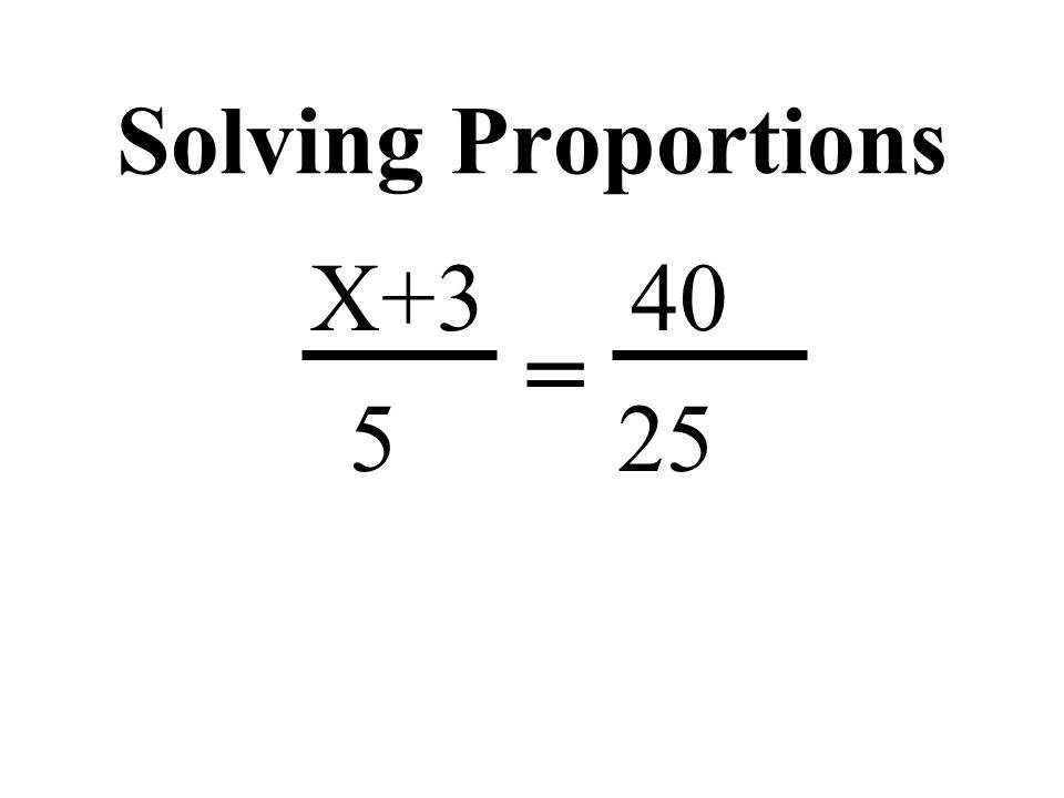 Solving Proportions X+3 40 5 25 =