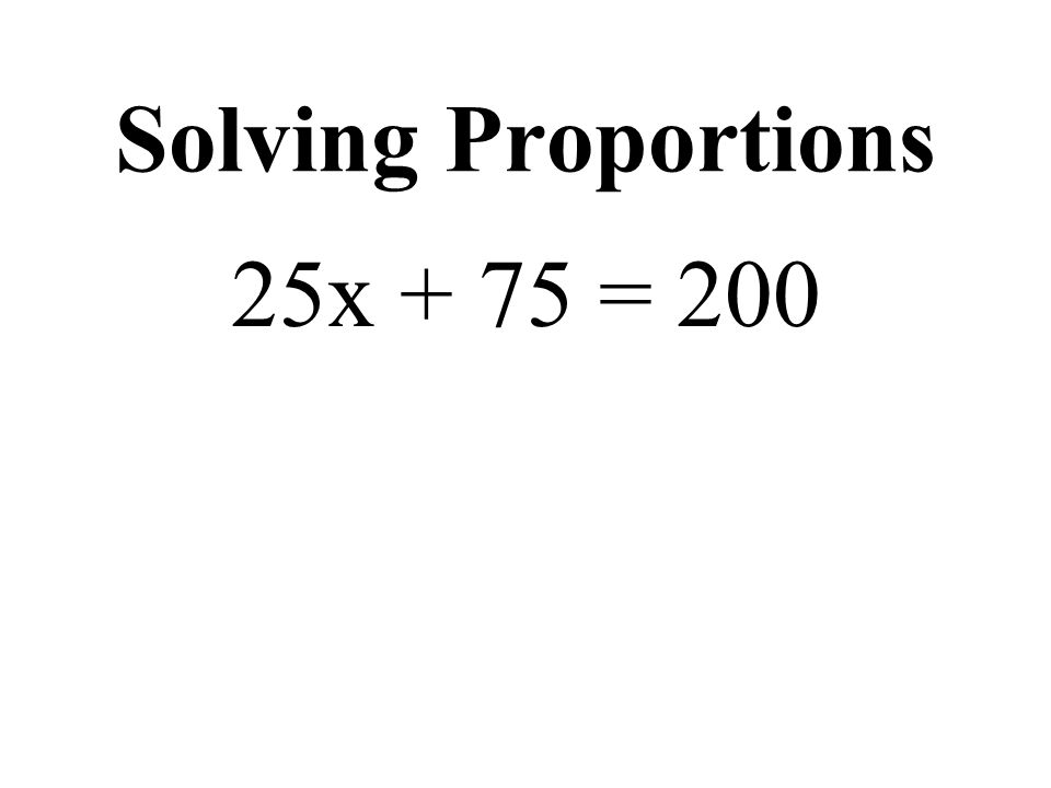 Solving Proportions 25x + 75 = 200