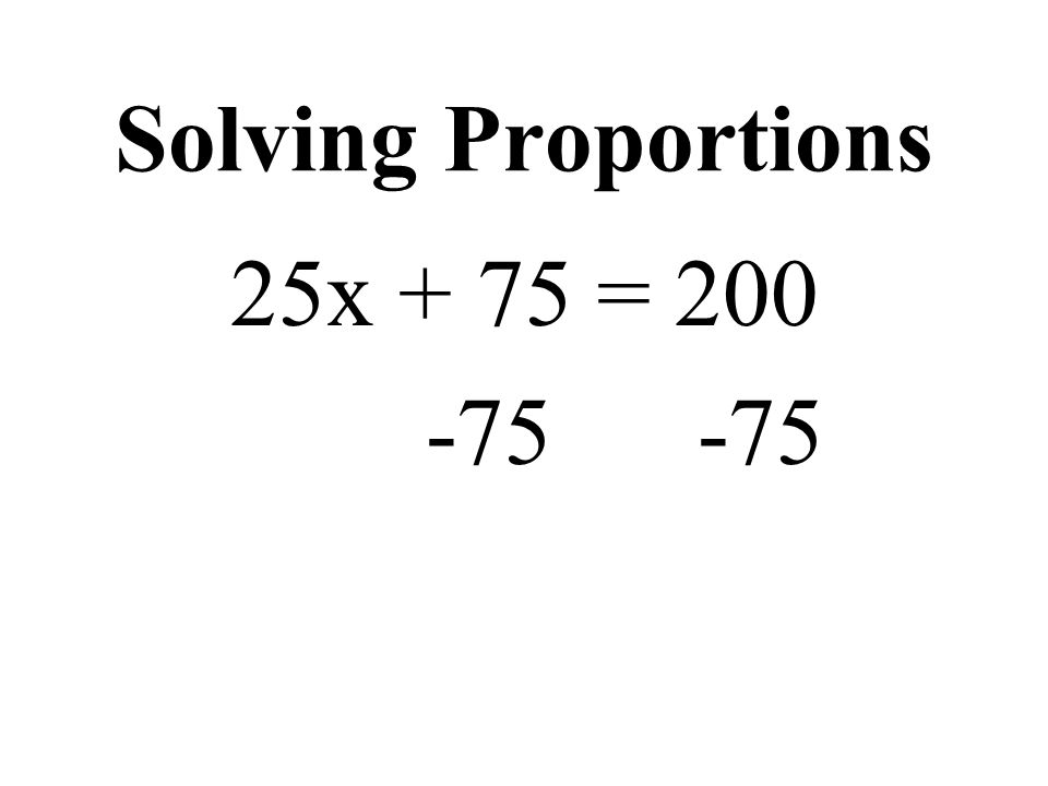 Solving Proportions 25x + 75 = 200 -75 -75