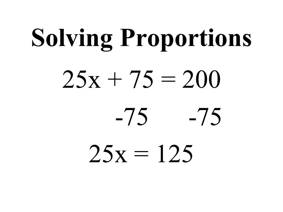 Solving Proportions 25x + 75 = 200 -75 -75 25x = 125