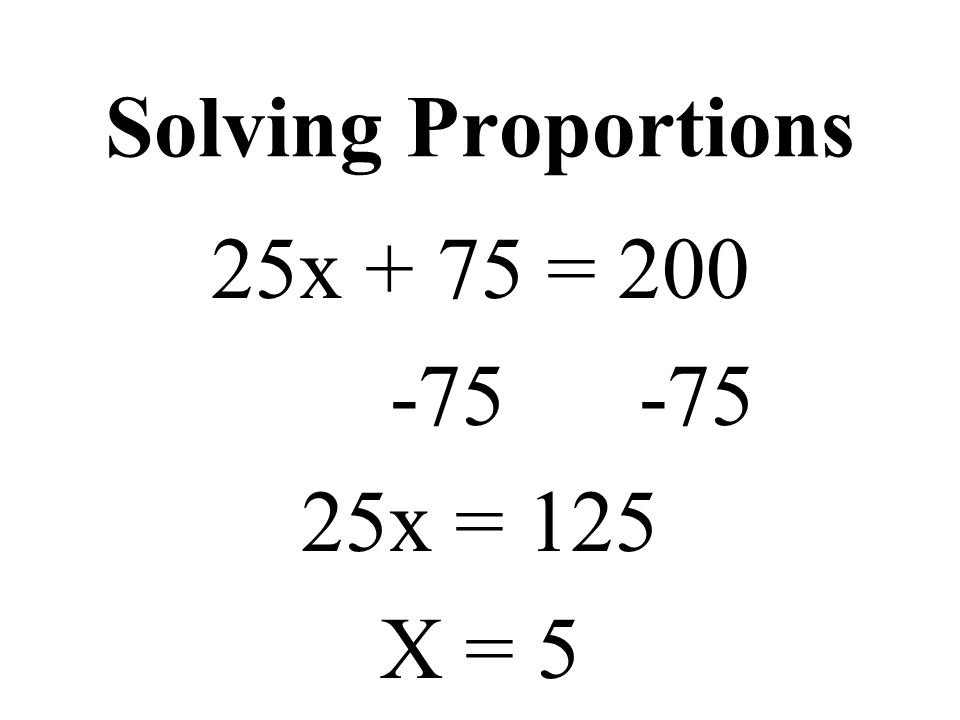 Solving Proportions 25x + 75 = 200 -75 -75 25x = 125 X = 5