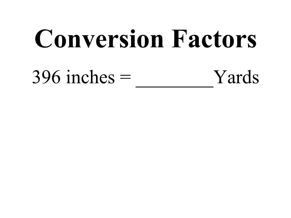 Conversion Factors 396 inches = ________Yards
