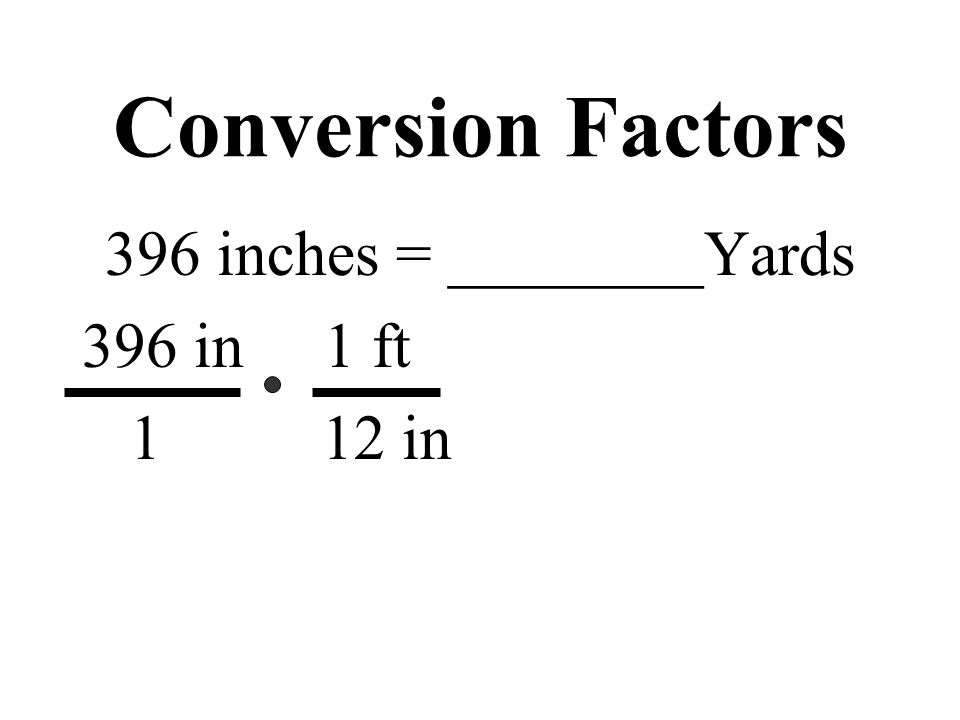 Conversion Factors 396 inches = ________Yards 396 in 1 ft 1 12 in