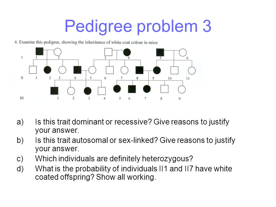 Pedigree problem 3 a)Is this trait dominant or recessive? Give reasons to justify your answer. b)Is this trait autosomal or sex-linked? Give reasons t