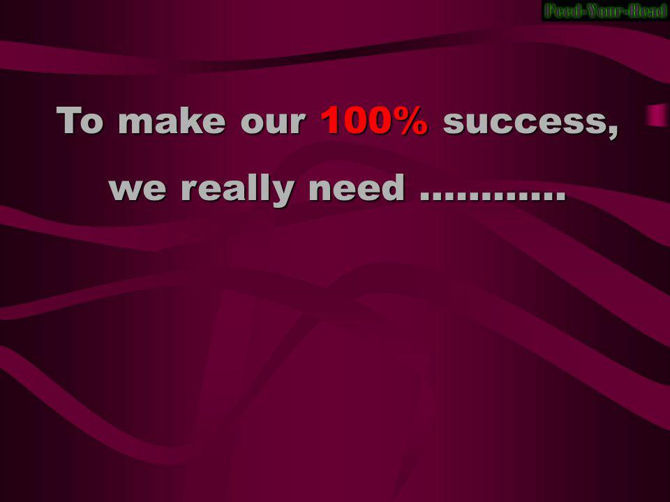 To make our 100% success, we really need ………...