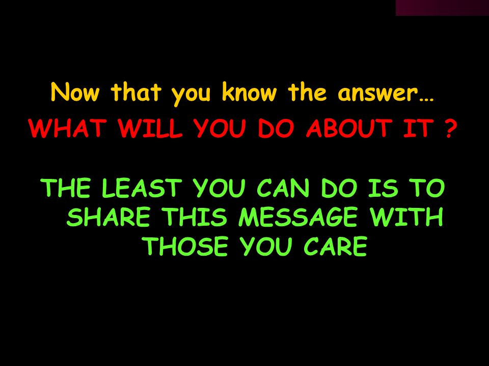 Now that you know the answer… THE LEAST YOU CAN DO IS TO SHARE THIS MESSAGE WITH THOSE YOU CARE WHAT WILL YOU DO ABOUT IT ?