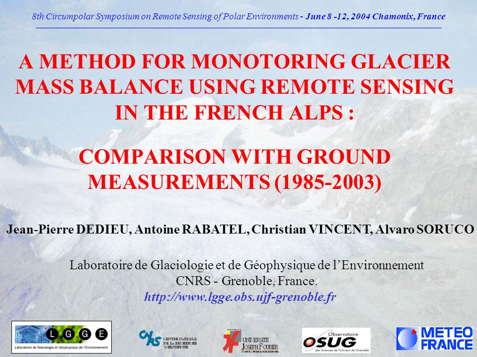 Glaciers Monitoring from Space Input : Additions of trends towards improvement in : Spatial and spectral resolution * Spatial and spectral resolution Frequency of repeat coverage * Frequency of repeat coverage Radiometric calibration * Radiometric calibration * Geometric fidelity Stereo capabilities * Stereo capabilities Output : National and International projects 8th Circumpolar Symposium on Remote Sensing of Polar Environments - June 8 -12, 2004 Chamonix, France