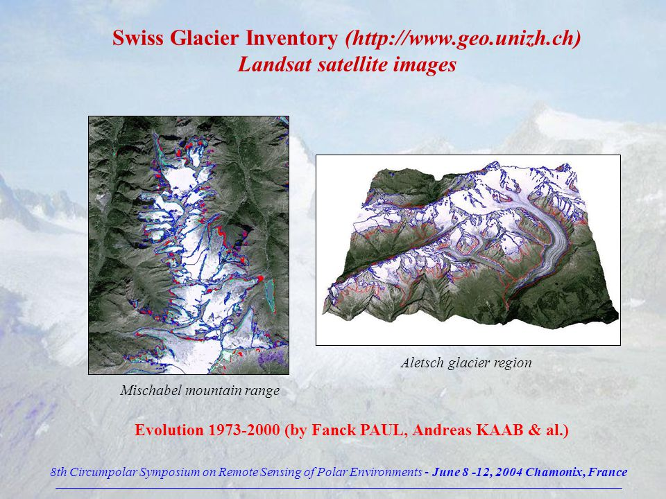 Swiss Glacier Inventory (http://www.geo.unizh.ch) Landsat satellite images Evolution 1973-2000 (by Fanck PAUL, Andreas KAAB & al.) Mischabel mountain range Aletsch glacier region 8th Circumpolar Symposium on Remote Sensing of Polar Environments - June 8 -12, 2004 Chamonix, France