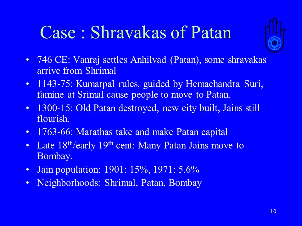 10 Case : Shravakas of Patan 746 CE: Vanraj settles Anhilvad (Patan), some shravakas arrive from Shrimal 1143-75: Kumarpal rules, guided by Hemachandra Suri, famine at Srimal cause people to move to Patan.