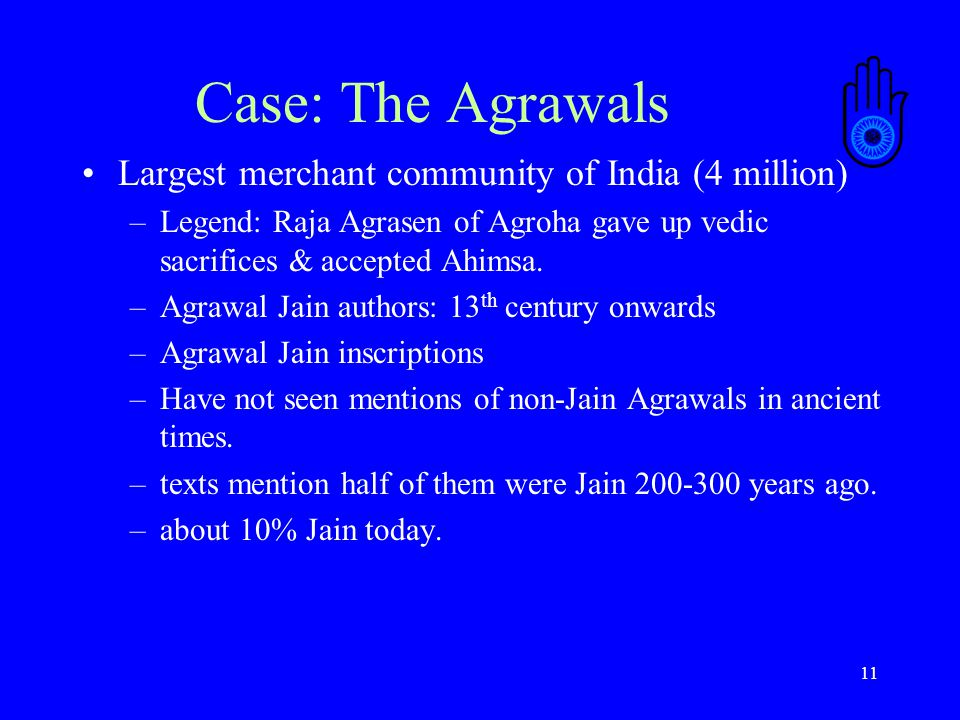 11 Case: The Agrawals Largest merchant community of India (4 million) –Legend: Raja Agrasen of Agroha gave up vedic sacrifices & accepted Ahimsa.