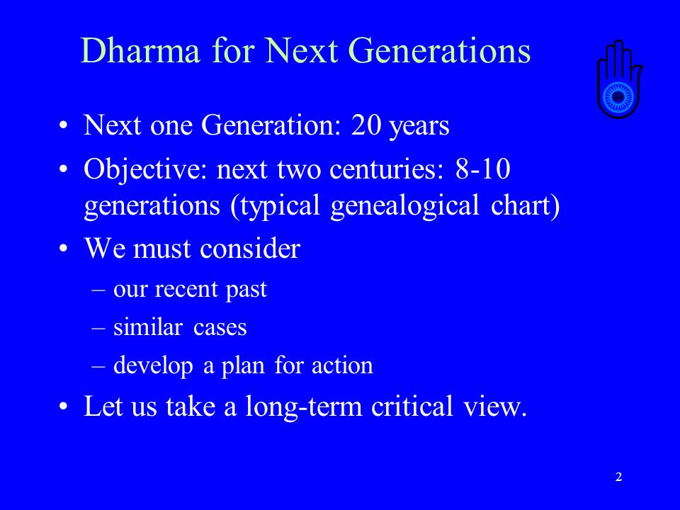 2 Dharma for Next Generations Next one Generation: 20 years Objective: next two centuries: 8-10 generations (typical genealogical chart) We must consider –our recent past –similar cases –develop a plan for action Let us take a long-term critical view.