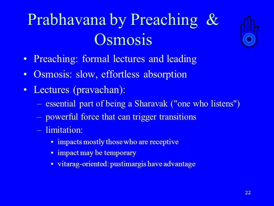 22 Prabhavana by Preaching & Osmosis Preaching: formal lectures and leading Osmosis: slow, effortless absorption Lectures (pravachan): –essential part of being a Sharavak ( one who listens ) –powerful force that can trigger transitions –limitation: impacts mostly those who are receptive impact may be temporary vitarag-oriented: pustimargis have advantage