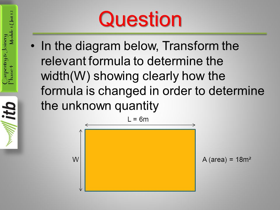 Carpentry & Joinery Phase 4 Module 1 Unit 12 Question In the diagram below, Transform the relevant formula to determine the width(W) showing clearly how the formula is changed in order to determine the unknown quantity L = 6m WA (area) = 18m²