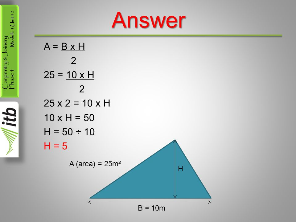 Carpentry & Joinery Phase 4 Module 1 Unit 12 Answer A = B x H 2 25 = 10 x H 2 25 x 2 = 10 x H 10 x H = 50 H = 50 ÷ 10 H = 5 B = 10m A (area) = 25m² H
