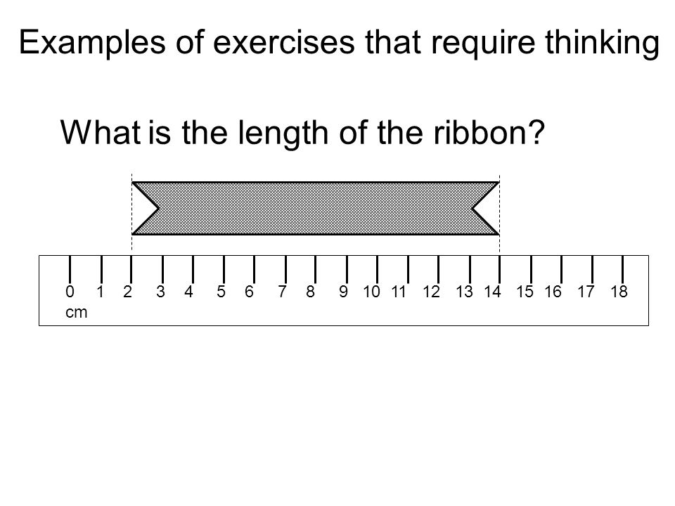 Examples of exercises that require thinking 0 1 2 3 4 5 6 7 8 9 10 11 12 13 14 15 16 17 18 cm What is the length of the ribbon
