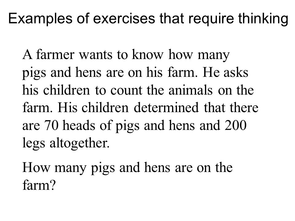 Examples of exercises that require thinking A farmer wants to know how many pigs and hens are on his farm.