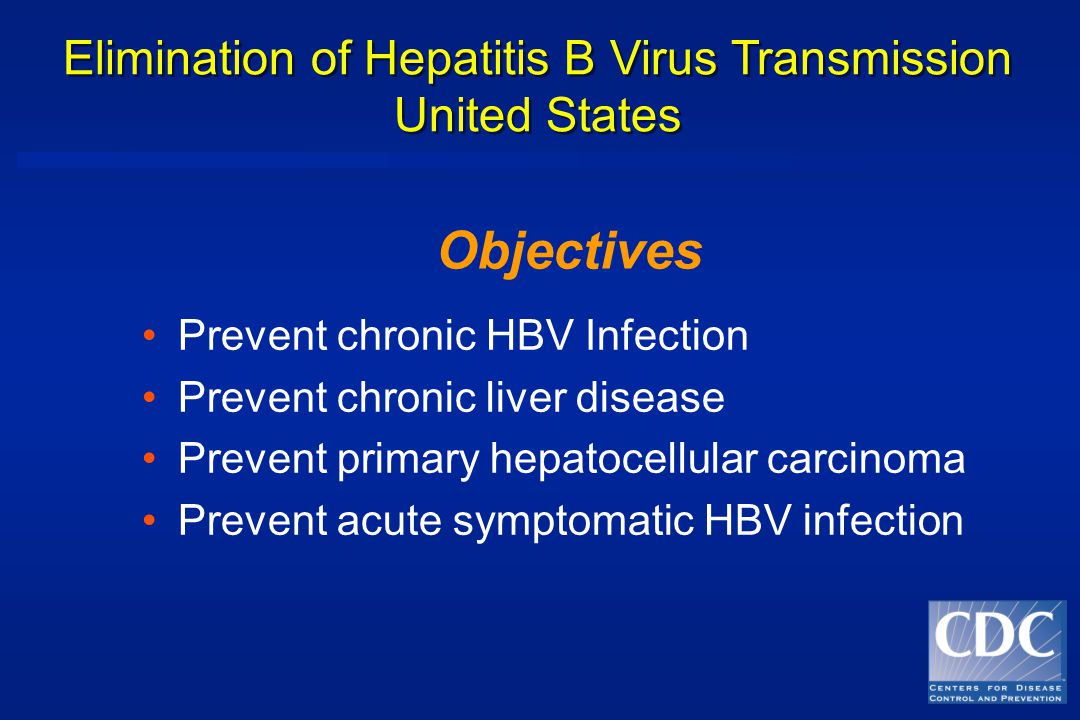 Prevent chronic HBV Infection Prevent chronic liver disease Prevent primary hepatocellular carcinoma Prevent acute symptomatic HBV infection Elimination of Hepatitis B Virus Transmission United States Objectives
