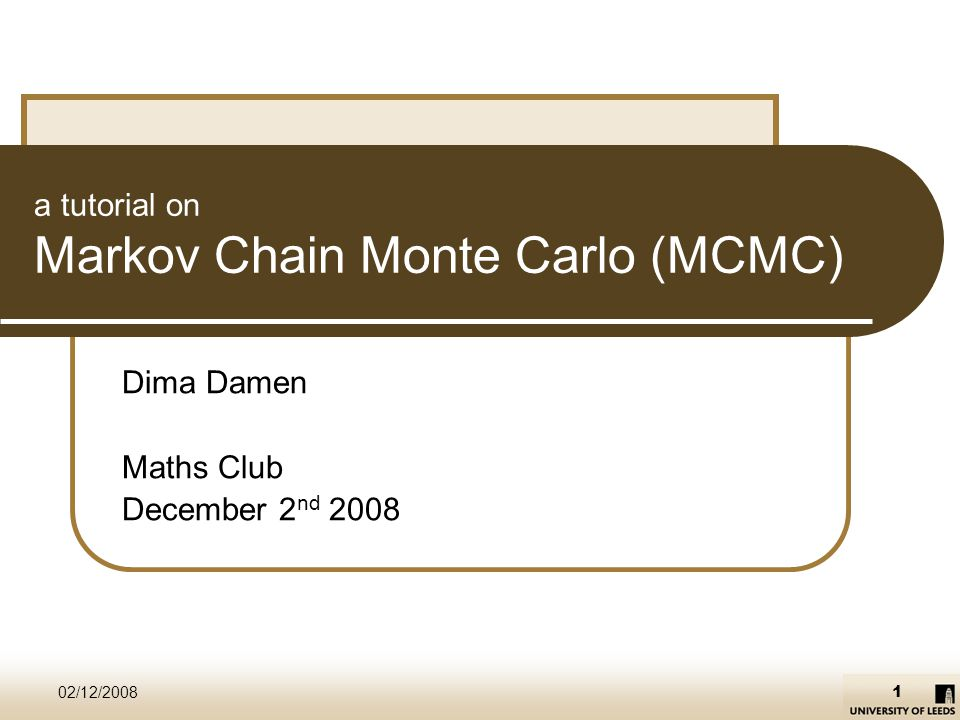 Markov Chain Monte Carlo – a tutorial 02/12/200812/33 Markov Chain - proof Detailed balance then the invariant distribution is guaranteed to be unique and equals π.
