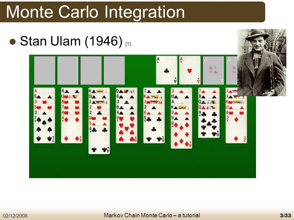 Markov Chain Monte Carlo – a tutorial 02/12/20084/33 Monte Carlo Integration Any distribution π can be approximated by a set of samples of size n where the distribution of the samples π ⋆ Monte Carlo simulation assumes independent and identically-distributed (i.i.d.) samples.