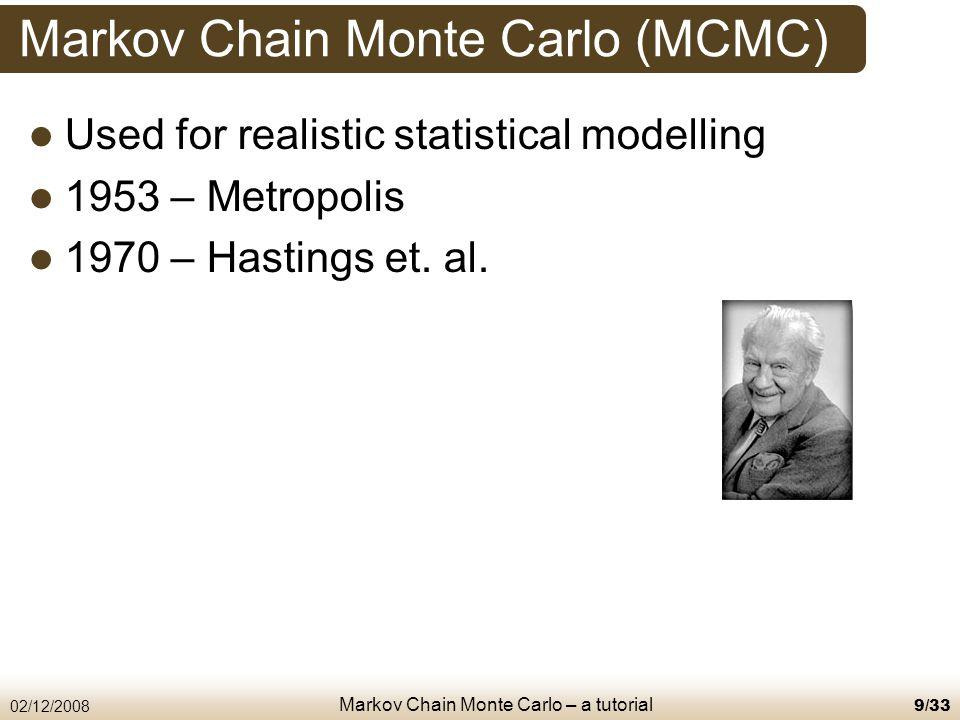 Markov Chain Monte Carlo – a tutorial 02/12/20089/33 Markov Chain Monte Carlo (MCMC) Used for realistic statistical modelling 1953 – Metropolis 1970 – Hastings et.
