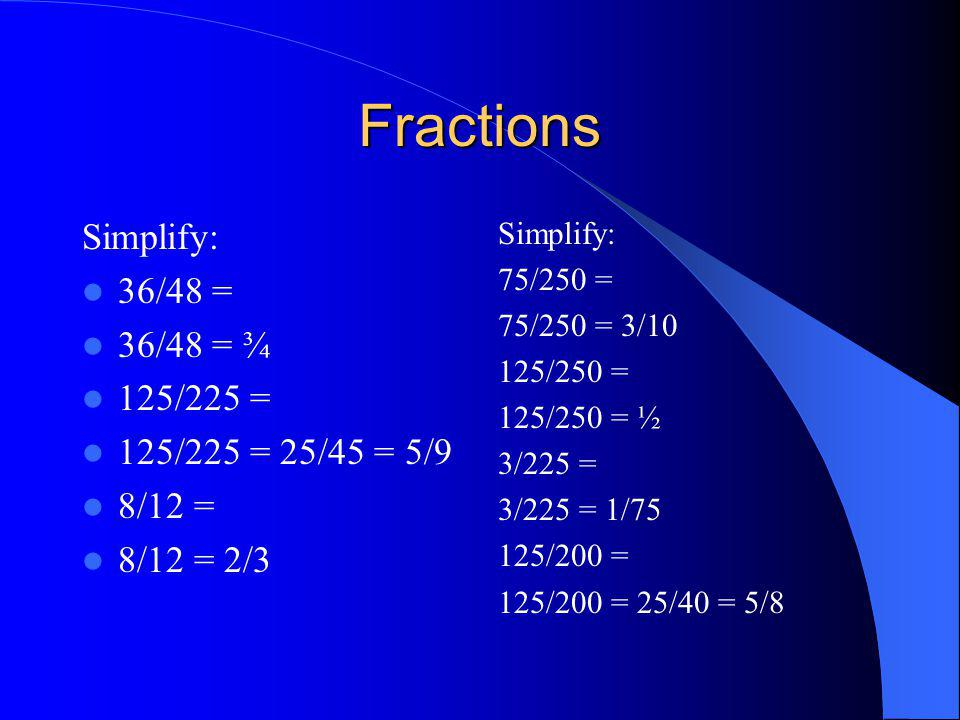 Fractions Simplify: 36/48 = 36/48 = ¾ 125/225 = 125/225 = 25/45 = 5/9 8/12 = 8/12 = 2/3 Simplify: 75/250 = 75/250 = 3/10 125/250 = 125/250 = ½ 3/225 =