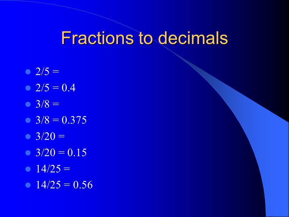 Fractions to decimals 2/5 = 2/5 = 0.4 3/8 = 3/8 = 0.375 3/20 = 3/20 = 0.15 14/25 = 14/25 = 0.56