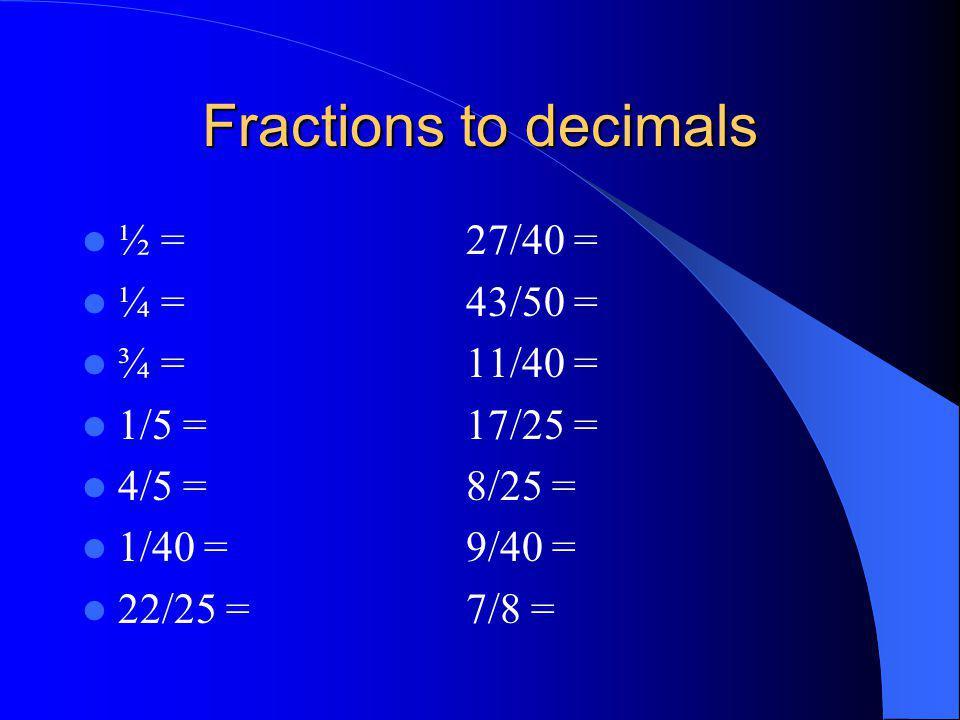 Fractions to decimals ½ =27/40 = ¼ =43/50 = ¾ = 11/40 = 1/5 =17/25 = 4/5 =8/25 = 1/40 =9/40 = 22/25 =7/8 =