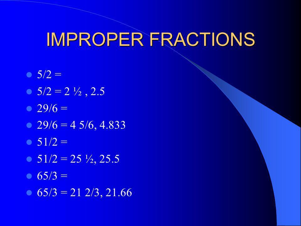 IMPROPER FRACTIONS 5/2 = 5/2 = 2 ½, 2.5 29/6 = 29/6 = 4 5/6, 4.833 51/2 = 51/2 = 25 ½, 25.5 65/3 = 65/3 = 21 2/3, 21.66